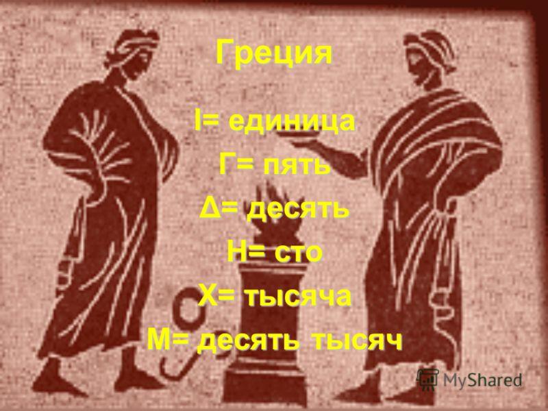 Греция Ι= единица Γ= пять Δ= десять Η= сто Χ= тысяча Μ= десять тысяч