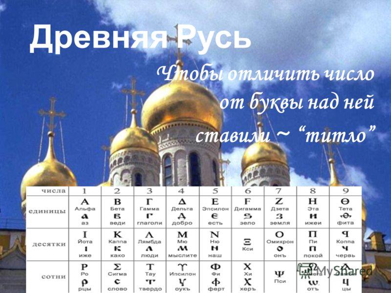 Древняя Русь Чтобы отличить число от буквы над ней ставили ~ титло