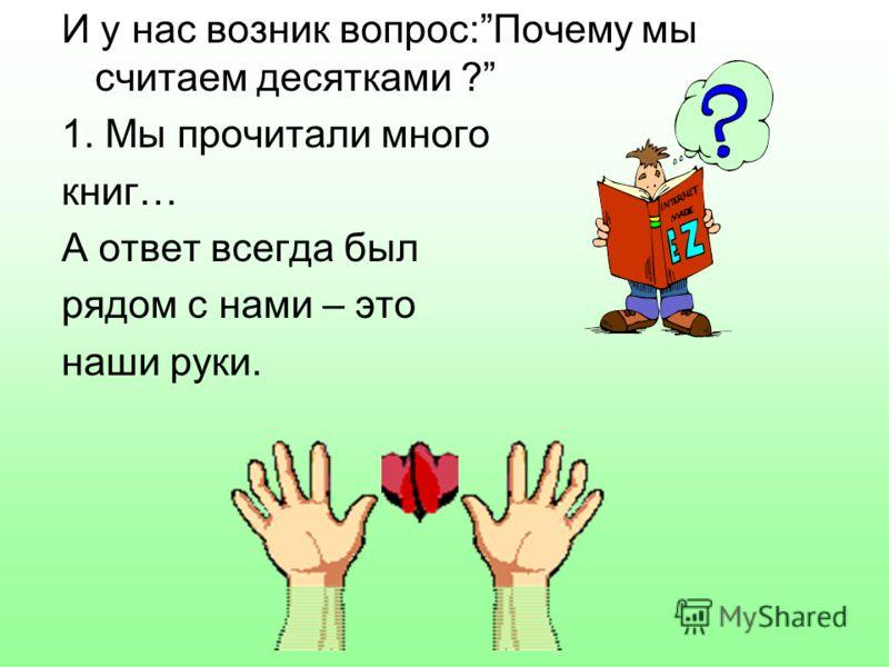 И у нас возник вопрос:Почему мы считаем десятками ? 1. Мы прочитали много книг… А ответ всегда был рядом с нами – это наши руки.