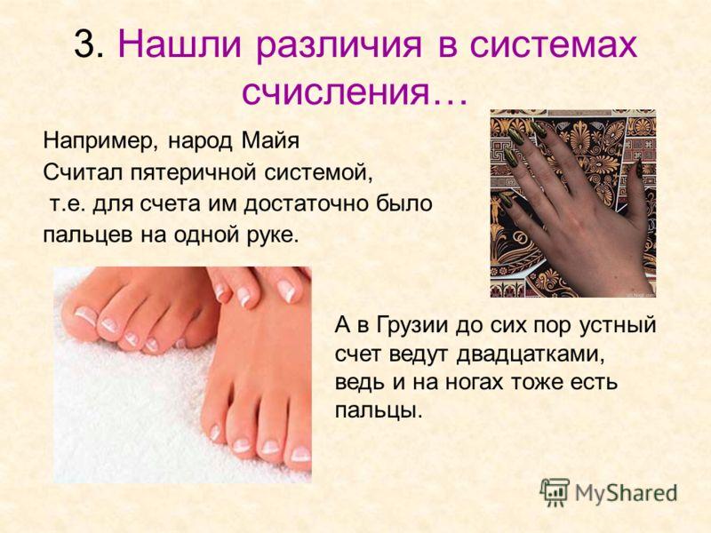 3. Нашли различия в системах счисления… Например, народ Майя Считал пятеричной системой, т.е. для счета им достаточно было пальцев на одной руке. А в Грузии до сих пор устный счет ведут двадцатками, ведь и на ногах тоже есть пальцы.