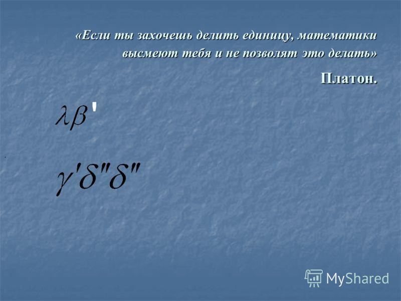 «Если ты захочешь делить единицу, математики высмеют тебя и не позволят это делать» Платон. '.