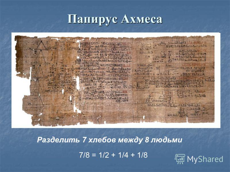 Папирус Ахмеса Разделить 7 хлебов между 8 людьми 7/8 = 1/2 + 1/4 + 1/8