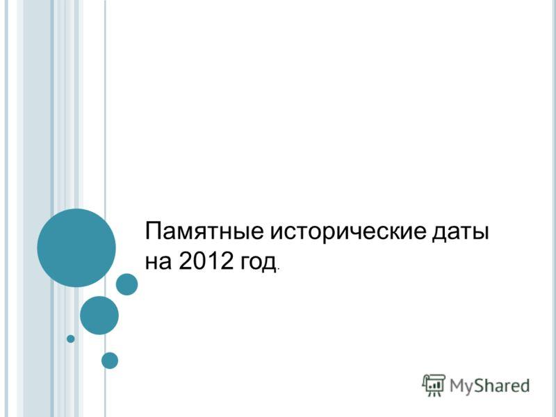 Памятные исторические даты на 2012 год.
