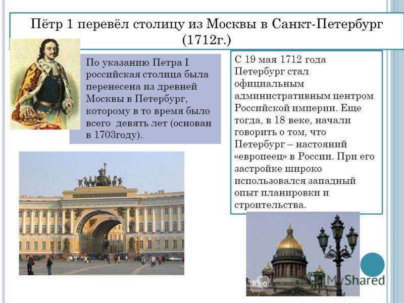 По указанию Петра I российская столица была перенесена из древней Москвы в Петербург, которому в то время было всего девять лет (основан в 1703году). Пётр 1 перевёл столицу из Москвы в Санкт-Петербург (1712г.) С 19 мая 1712 года Петербург стал официа