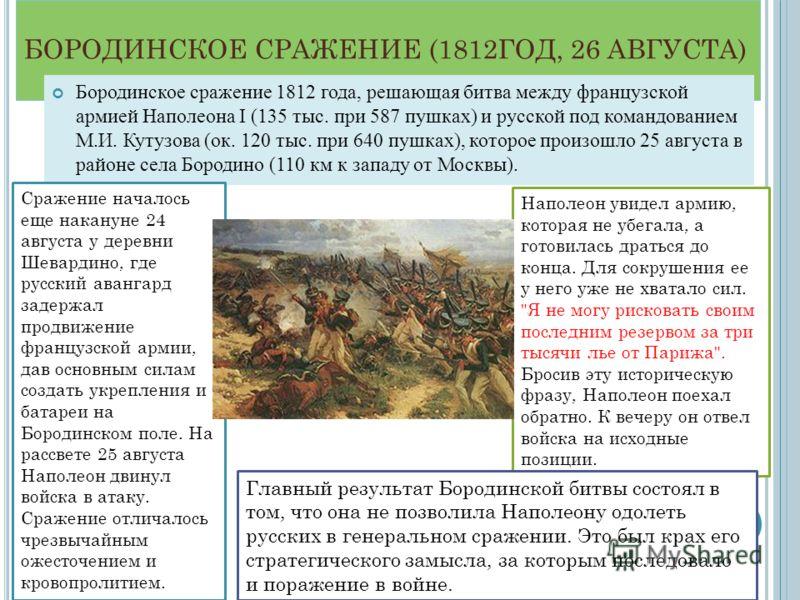 БОРОДИНСКОЕ СРАЖЕНИЕ (1812ГОД, 26 АВГУСТА) Бородинское сражение 1812 года, решающая битва между французской армией Наполеона I (135 тыс. при 587 пушках) и русской под командованием М.И. Кутузова (ок. 120 тыс. при 640 пушках), которое произошло 25 авг