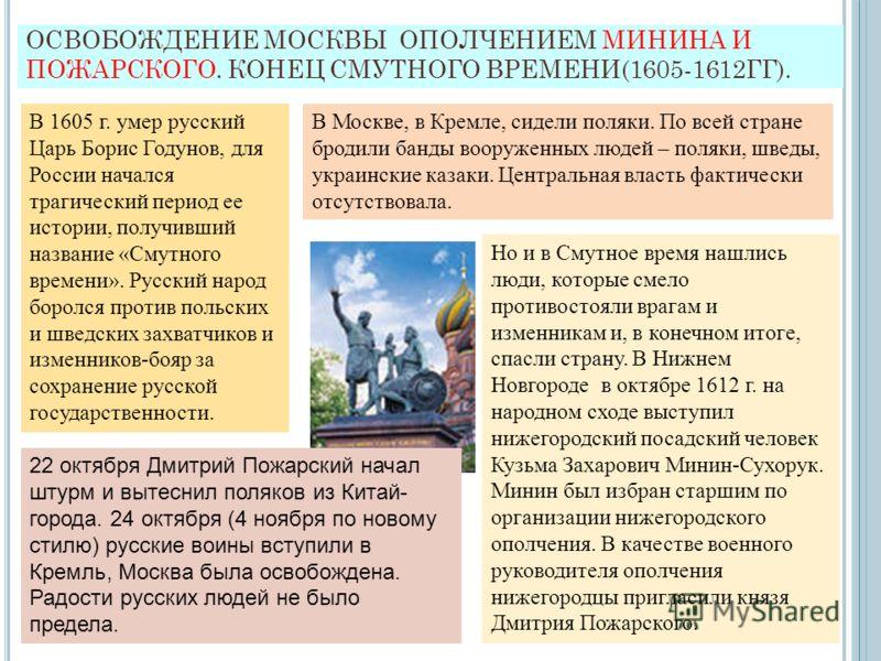 ОСВОБОЖДЕНИЕ МОСКВЫ ОПОЛЧЕНИЕМ МИНИНА И ПОЖАРСКОГО. КОНЕЦ СМУТНОГО ВРЕМЕНИ(1605-1612ГГ). В 1605 г. умер русский Царь Борис Годунов, для России начался трагический период ее истории, получивший название «Смутного времени». Русский народ боролся против