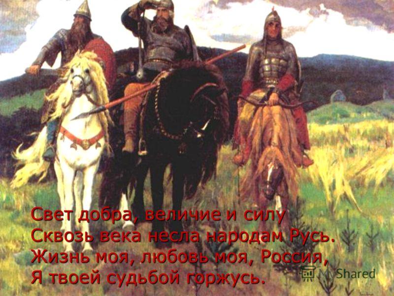 Свет добра, величие и силу Сквозь века несла народам Русь. Жизнь моя, любовь моя, Россия, Я твоей судьбой горжусь.