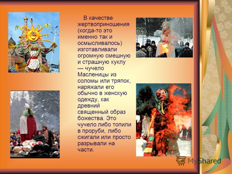Кульминацией Масленицы остается сжигание чучела Зимы символ ухода зимы и наступления весны. Предваряют сожжение песни, игры, пляски, хороводы, сопровождаю щиеся угощением горячим сбитнем (медовым напитком) и блинами, и булочками- жавоpонками.