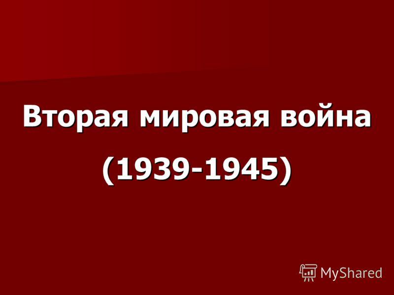 Вторая мировая война (1939-1945) Вторая мировая война (1939-1945)