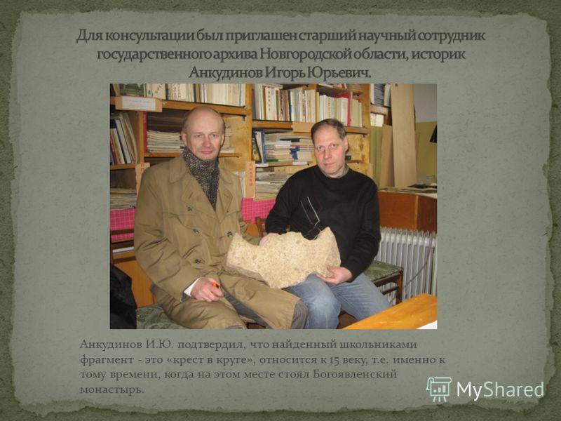 Анкудинов И.Ю. подтвердил, что найденный школьниками фрагмент - это «крест в круге», относится к 15 веку, т.е. именно к тому времени, когда на этом месте стоял Богоявленский монастырь.