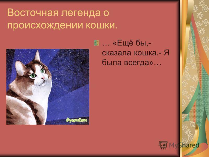 Восточная легенда о происхождении кошки. … «Ещё бы,- сказала кошка.- Я была всегда»…