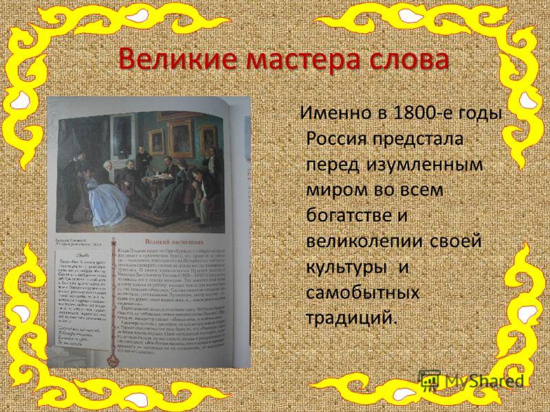 Великие мастера слова Именно в 1800-е годы Россия предстала перед изумленным миром во всем богатстве и великолепии своей культуры и самобытных традиций.