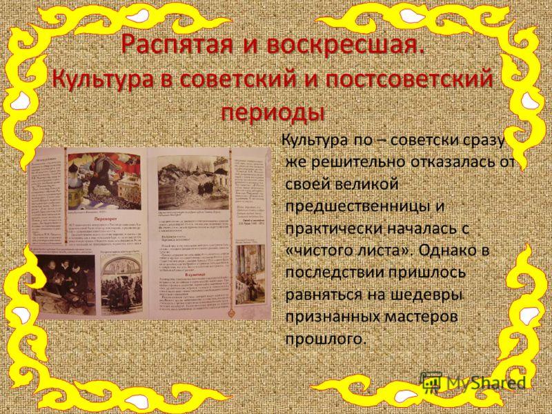 Распятая и воскресшая. Культура в советский и постсоветский периоды Культура по – советски сразу же решительно отказалась от своей великой предшественницы и практически началась с «чистого листа». Однако в последствии пришлось равняться на шедевры пр