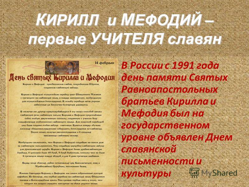 В России с 1991 года день памяти Святых Равноапостольных братьев Кирилла и Мефодия был на государственном уровне объявлен Днем славянской письменности и культуры К ИРИЛЛ и М ЕФОДИЙ – первые УЧИТЕЛЯ славян