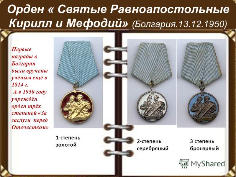 Орден « Святые Равноапостольные Кирилл и Мефодий» (Болгария.13.12.1950) 3-степень 2-степень 3 степень серебряный бронзрвый 1-степень золотой Первые награды в Болгарии были вручены учёным ещё в 1814 г. А в 1950 году учреждён орден трёх степеней «За за