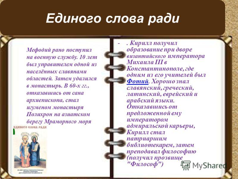 Единого слова ради -. Кирилл получил образование при дворе византийского императора Михаила III в Константинополе, где одним из его учителей был Фотий. Хорошо знал славянский, греческий, латинский, еврейский и арабский языки. Отказавшись от предложен