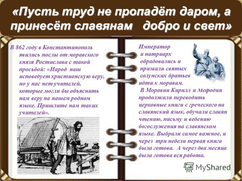 «Пусть труд не пропадёт даром, а принесёт славянам добро и свет» В 862 году в Константинополь явились послы от моравского князя Ростислава с такой просьбой: «Народ наш исповедует христианскую веру, но у нас нет учителей, которые могли бы объяснить на