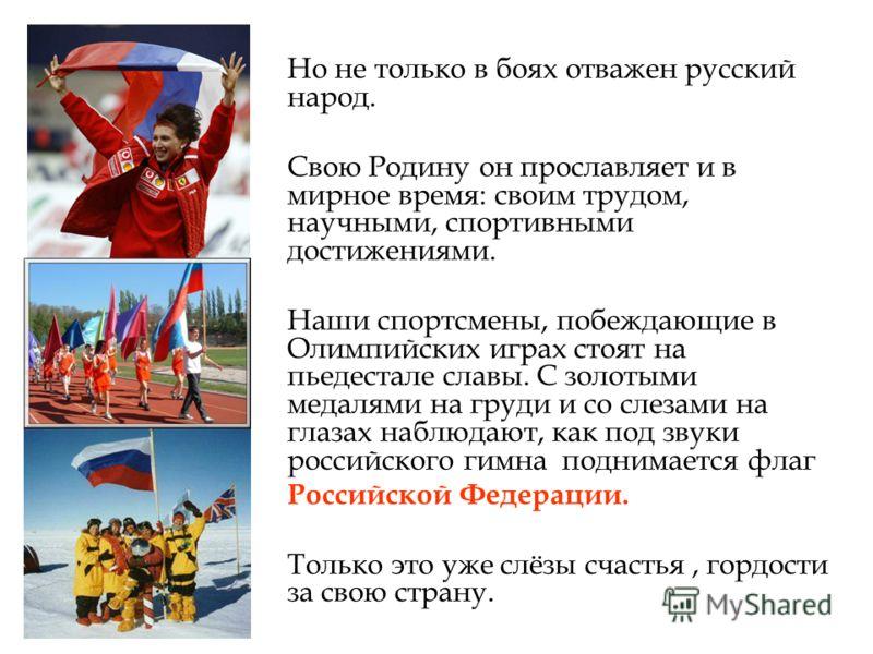 Но не только в боях отважен русский народ. Свою Родину он прославляет и в мирное время: своим трудом, научными, спортивными достижениями. Наши спортсмены, побеждающие в Олимпийских играх стоят на пьедестале славы. С золотыми медалями на груди и со сл