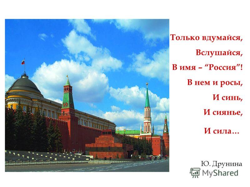 Только вдумайся, Вслушайся, В имя – Россия! В нем и росы, И синь, И сиянье, И сила… Ю. Друнина
