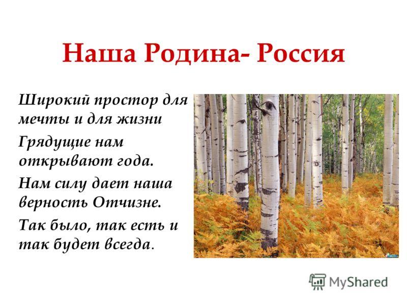Наша Родина- Россия Широкий простор для мечты и для жизни Грядущие нам открывают года. Нам силу дает наша верность Отчизне. Так было, так есть и так будет всегда.