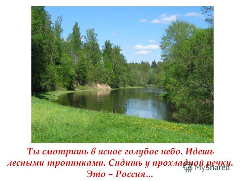 Ты смотришь в ясное голубое небо. Идешь лесными тропинками. Сидишь у прохладной речки. Это – Россия…