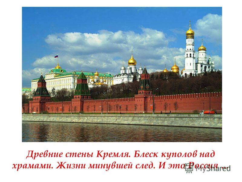 Древние стены Кремля. Блеск куполов над храмами. Жизни минувшей след. И это Россия …