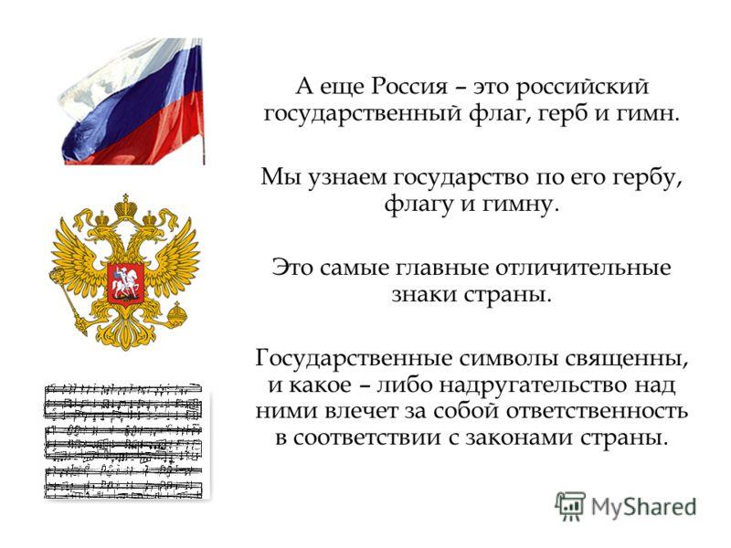 А еще Россия – это российский государственный флаг, герб и гимн. Мы узнаем государство по его гербу, флагу и гимну. Это самые главные отличительные знаки страны. Государственные символы священны, и какое – либо надругательство над ними влечет за собо