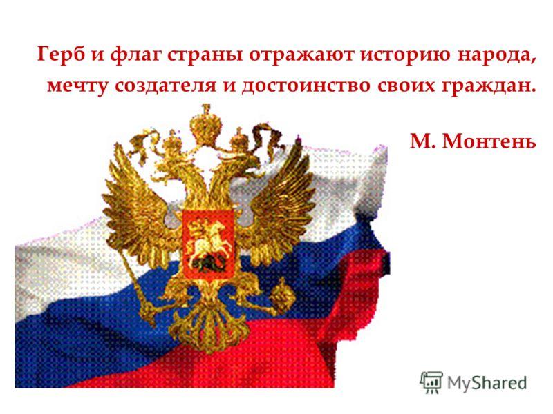 Герб и флаг страны отражают историю народа, мечту создателя и достоинство своих граждан. М. Монтень