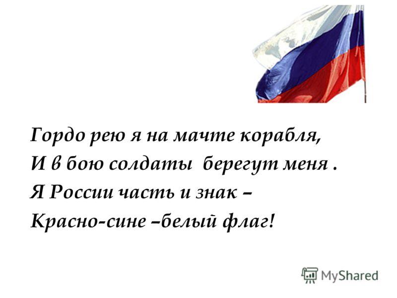 Гордо рею я на мачте корабля, И в бою солдаты берегут меня. Я России часть и знак – Красно-сине –белый флаг!