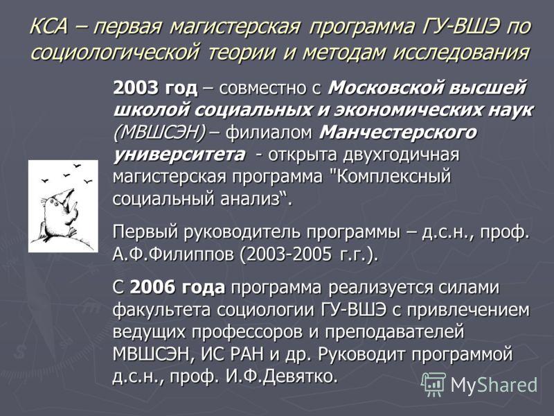 КСА – первая магистерская программа ГУ-ВШЭ по социологической теории и методам исследования 2003 год – совместно с Московской высшей школой социальных и экономических наук (МВШСЭН) – филиалом Манчестерского университета - открыта двухгодичная магисте