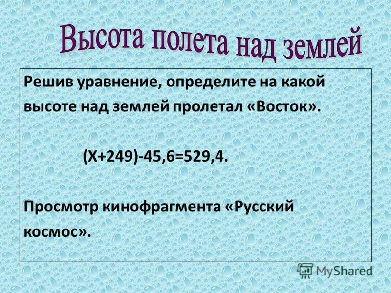 Решив уравнение, определите на какой высоте над землей пролетал «Восток». (Х+249)-45,6=529,4. Просмотр кинофрагмента «Русский космос».