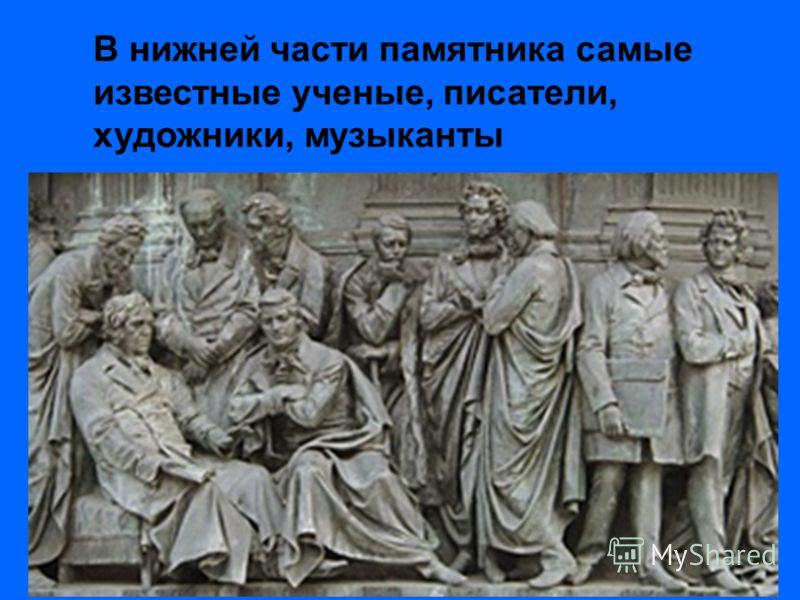 В нижней части памятника самые известные ученые, писатели, художники, музыканты