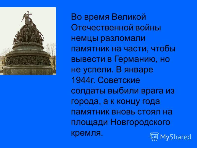 Во время Великой Отечественной войны немцы разломали памятник на части, чтобы вывести в Германию, но не успели. В январе 1944г. Советские солдаты выбили врага из города, а к концу года памятник вновь стоял на площади Новгородского кремля.