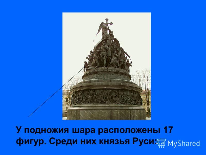 У подножия шара расположены 17 фигур. Среди них князья Руси: