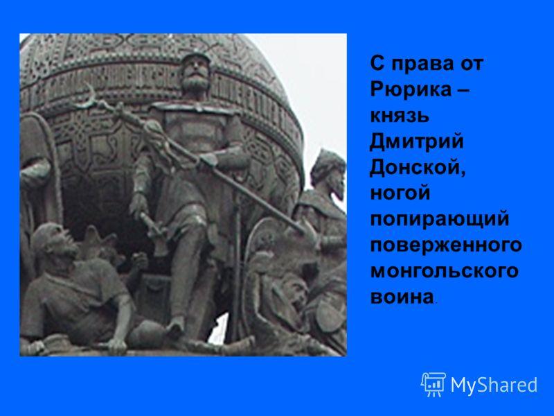 С права от Рюрика – князь Дмитрий Донской, ногой попирающий поверженного монгольского воина.
