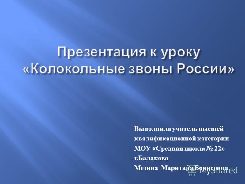 Выполнила учитель высшей квалификационной категории МОУ « Средняя школа 22» г. Балаково Мезина Маритана Борисовна