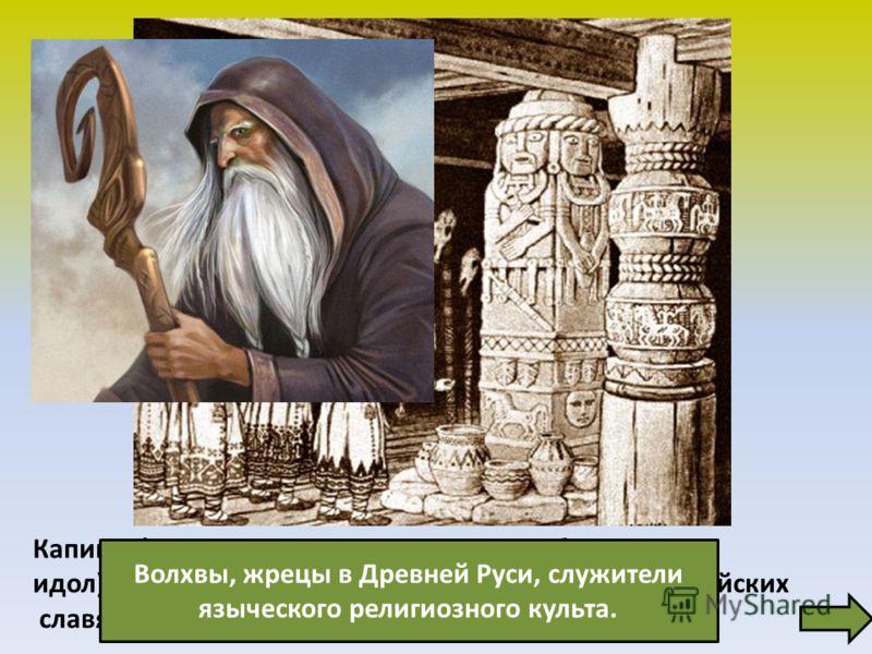 Капище (от старославянского капь изображение, идол), культовое сооружение у восточных и прибалтийских славян дохристианского периода. Волхвы, жрецы в Древней Руси, служители языческого религиозного культа.