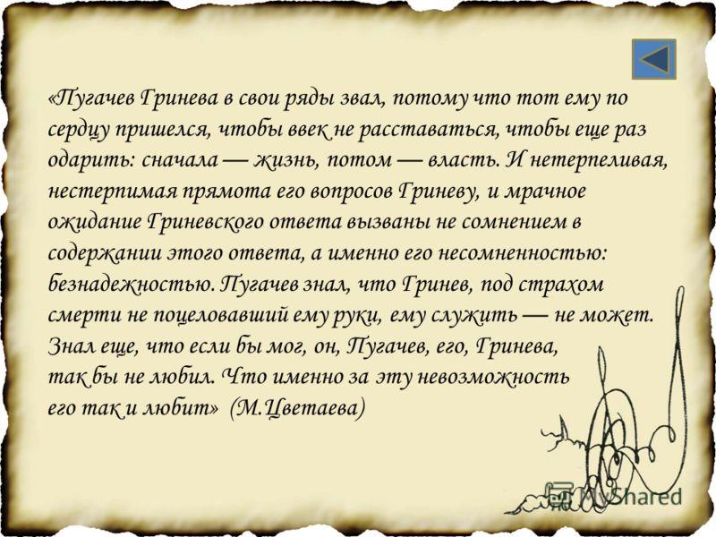 «Пугачев Гринева в свои ряды звал, потому что тот ему по сердцу пришелся, чтобы ввек не расставаться, чтобы еще раз одарить: сначала жизнь, потом власть. И нетерпеливая, нестерпимая прямота его вопросов Гриневу, и мрачное ожидание Гриневского ответа