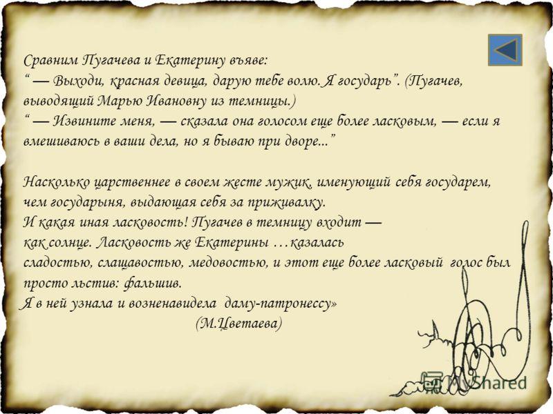 Сравним Пугачева и Екатерину въяве: Выходи, красная девица, дарую тебе волю. Я государь. (Пугачев, выводящий Марью Ивановну из темницы.) Извините меня, сказала она голосом еще более ласковым, если я вмешиваюсь в ваши дела, но я бываю при дворе... Нас