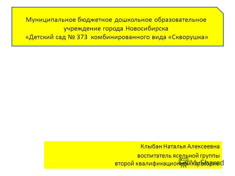 Муниципальное бюджетное дошкольное образовательное учреждение города Новосибирска «Детский сад 373 комбинированного вида «Скворушка» Клыбан Наталья Алексеевна воспитатель ясельной группы второй квалификационной категории