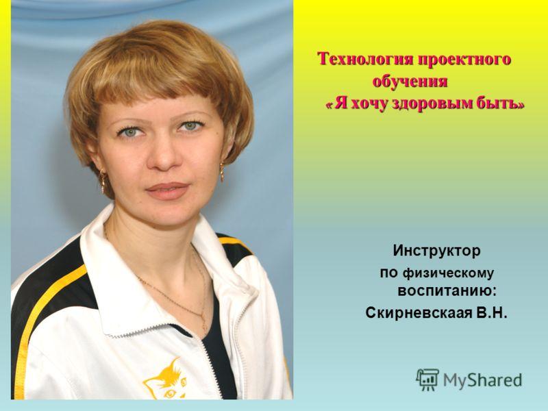 Технология проектного обучения « Я хочу здоровым быть» Инструктор по физическому воспитанию: Скирневскаая В.Н.