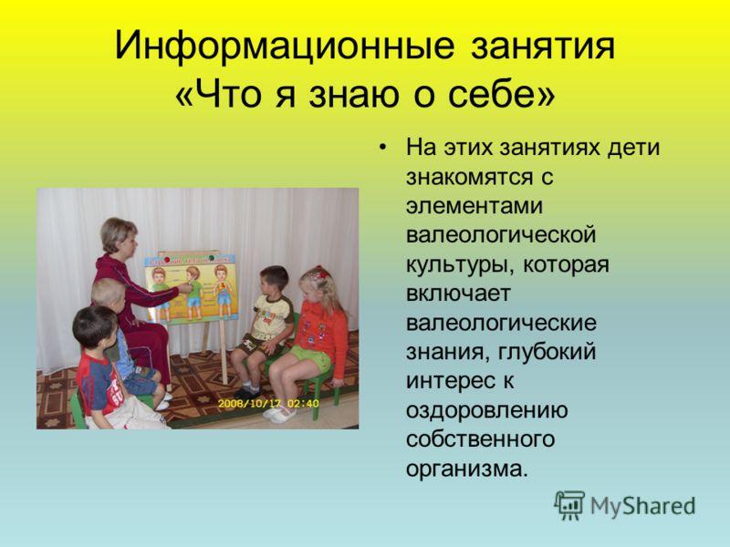 Информационные занятия «Что я знаю о себе» На этих занятиях дети знакомятся с элементами валеологической культуры, которая включает валеологические знания, глубокий интерес к оздоровлению собственного организма.
