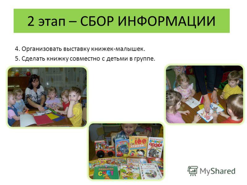 2 этап – СБОР ИНФОРМАЦИИ 4. Организовать выставку книжек-малышек. 5. Сделать книжку совместно с детьми в группе.