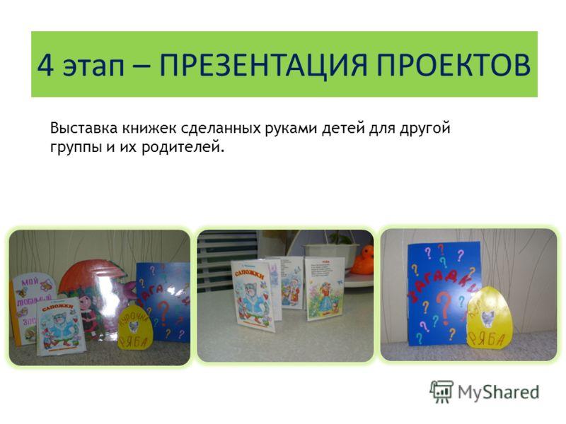 4 этап – ПРЕЗЕНТАЦИЯ ПРОЕКТОВ Выставка книжек сделанных руками детей для другой группы и их родителей.