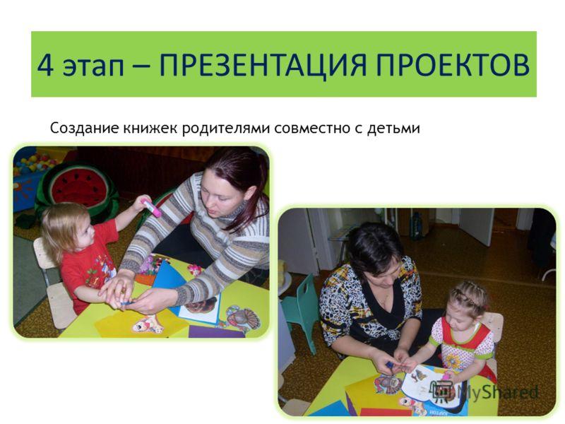 4 этап – ПРЕЗЕНТАЦИЯ ПРОЕКТОВ Создание книжек родителями совместно с детьми