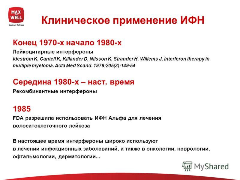 Клиническое применение ИФН Конец 1970-х начало 1980-х Лейкоцитарные интерфероны Ideström K, Cantell K, Killander D, Nilsson K, Strander H, Willems J. Interferon therapy in multiple myeloma. Acta Med Scand. 1979;205(3):149-54 Середина 1980-х – наст. в