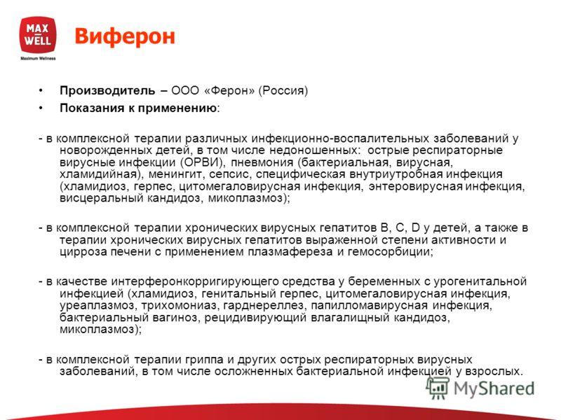 Виферон Производитель – ООО «Ферон» (Россия) Показания к применению: - в комплексной терапии различных инфекционно-воспалительных заболеваний у новорожденных детей, в том числе недоношенных: острые респираторные вирусные инфекции (ОРВИ), пневмония (б
