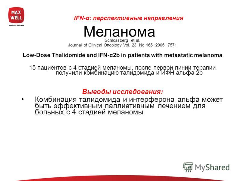 Schlossberg et al. Journal of Clinical Oncology Vol. 23, No 165 2005; 7571 Low-Dose Thalidomide and IFN-α2b in patients with metastatic melanoma 15 пациентов с 4 стадией меланомы, после первой линии терапии получили комбинацию талидомида и ИФН альфа