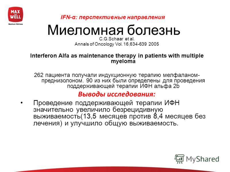 С.G.Schaar et al. Annals of Oncology Vol. 16,634-639 2005 Interferon Alfa as maintenance therapy in patients with multiple myeloma 262 пациентa получали индукционную терапию мелфаланом- преднизолоном. 90 из них были определены для проведения поддержи