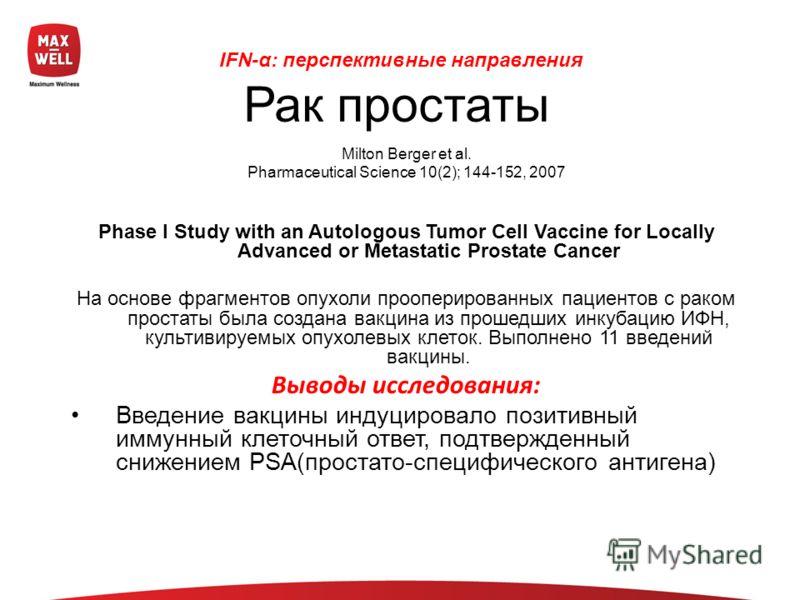 Milton Berger et al. Pharmaceutical Science 10(2); 144-152, 2007 Phase I Study with an Autologous Tumor Cell Vaccine for Locally Advanced or Metastatic Prostate Cancer На основе фрагментов опухоли прооперированных пациентов с раком простаты была созд